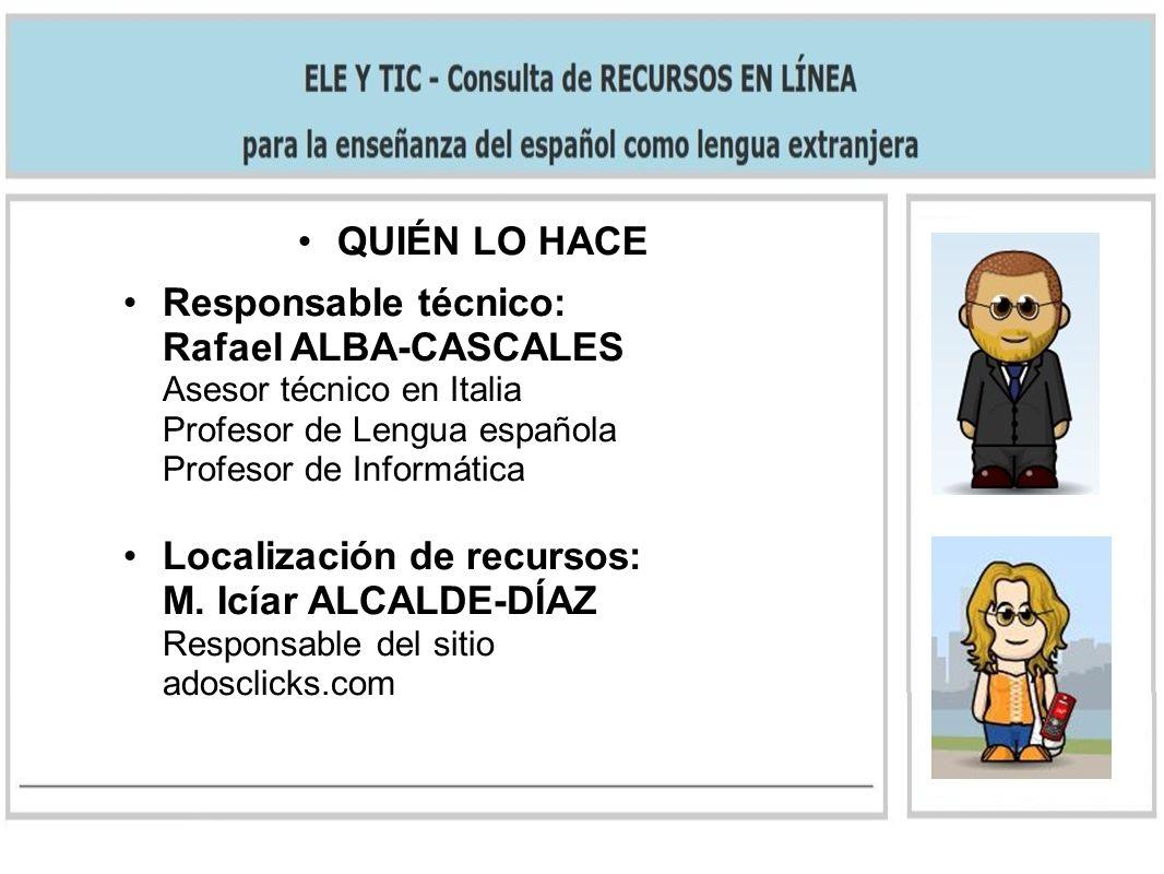 QUIÉN LO HACE Responsable técnico: Rafael ALBA-CASCALES Asesor técnico en Italia Profesor de Lengua española Profesor de Informática Localización de recursos: M.
