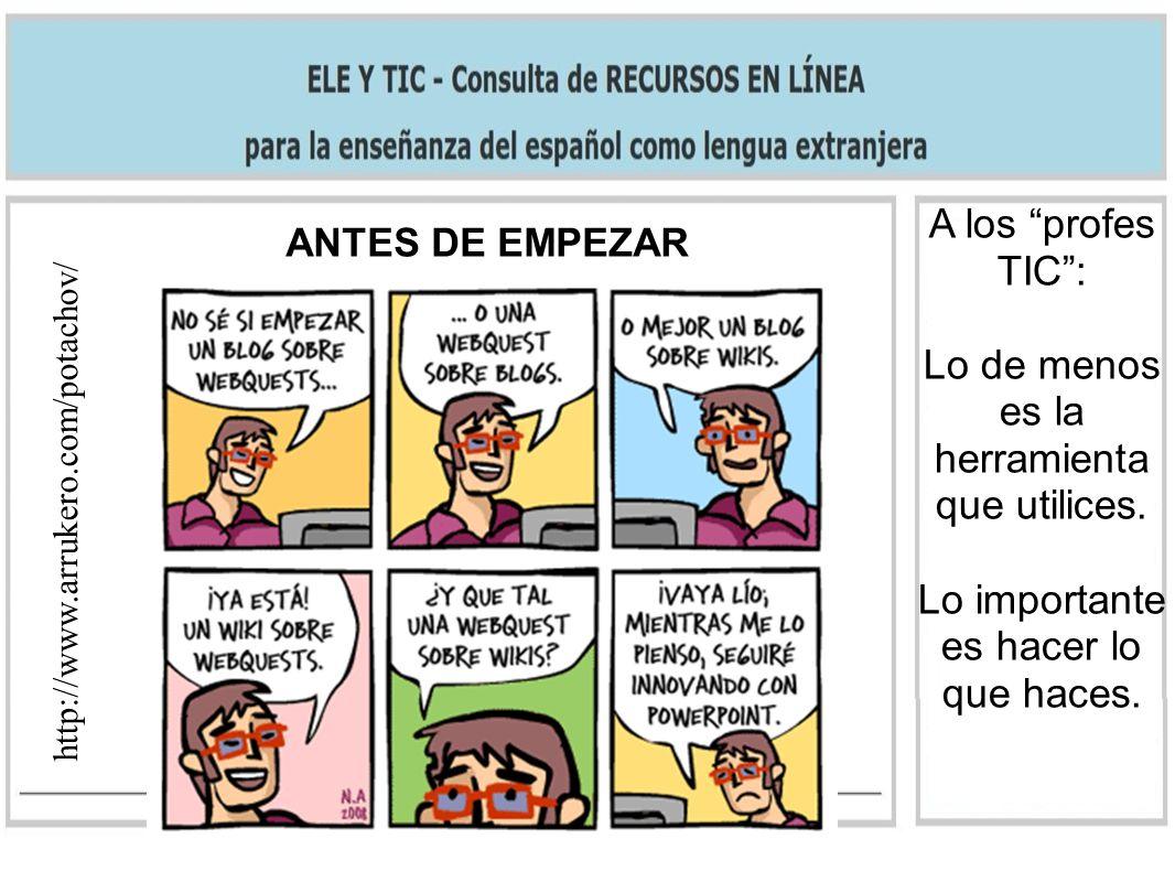 ANTES DE EMPEZAR http://www.arrukero.com/potachov/ A los profes TIC: Lo de menos es la herramienta que utilices. Lo importante es hacer lo que haces.