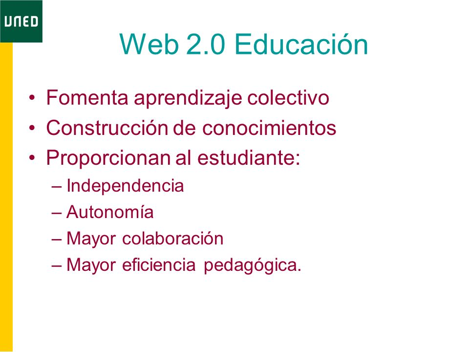 Web 2.0 Educación Fomenta aprendizaje colectivo Construcción de conocimientos Proporcionan al estudiante: –Independencia –Autonomía –Mayor colaboració