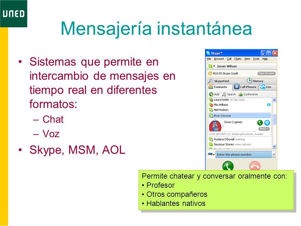 Mensajería instantánea Sistemas que permite en intercambio de mensajes en tiempo real en diferentes formatos: –Chat –Voz Skype, MSM, AOL Permite chate