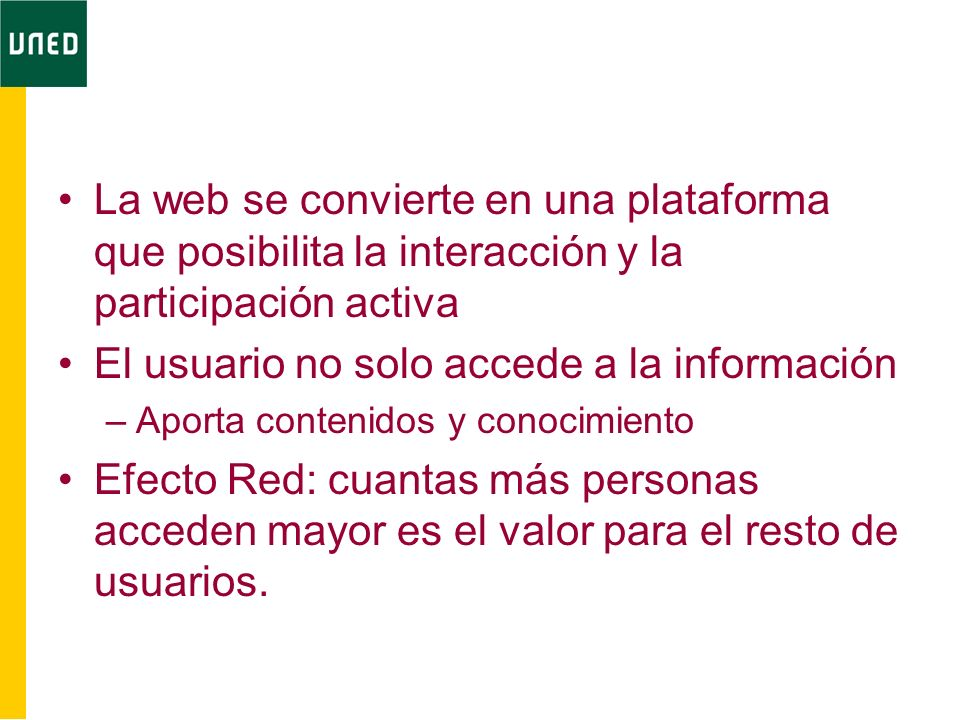 La web se convierte en una plataforma que posibilita la interacción y la participación activa El usuario no solo accede a la información –Aporta contenidos y conocimiento Efecto Red: cuantas más personas acceden mayor es el valor para el resto de usuarios.