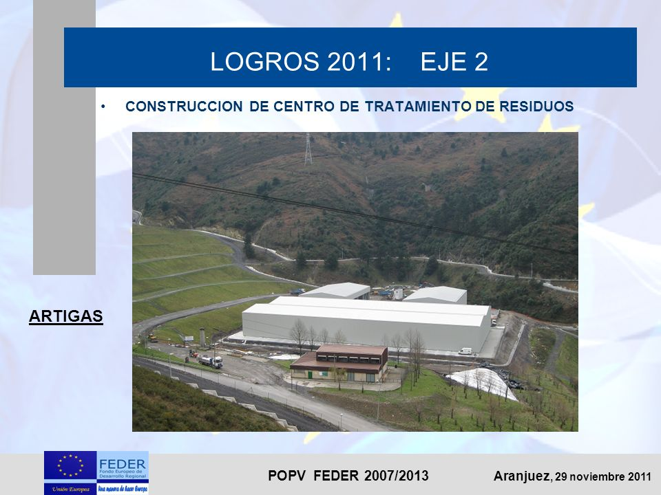POPV FEDER 2007/2013 Aranjuez, 29 noviembre 2011 LOGROS 2011: EJE 2 ARTIGAS CONSTRUCCION DE CENTRO DE TRATAMIENTO DE RESIDUOS