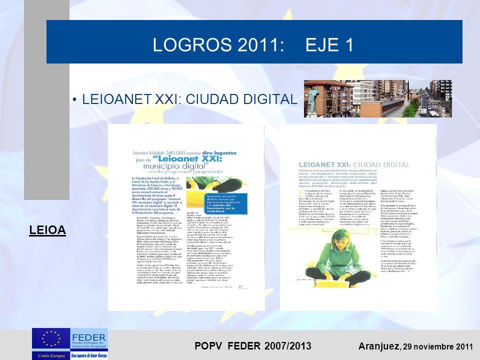 POPV FEDER 2007/2013 Aranjuez, 29 noviembre 2011 LOGROS 2011: EJE 1 LEIOANET XXI: CIUDAD DIGITAL LEIOA