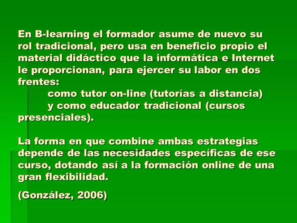 En B-learning el formador asume de nuevo su rol tradicional, pero usa en beneficio propio el material didáctico que la informática e Internet le propo