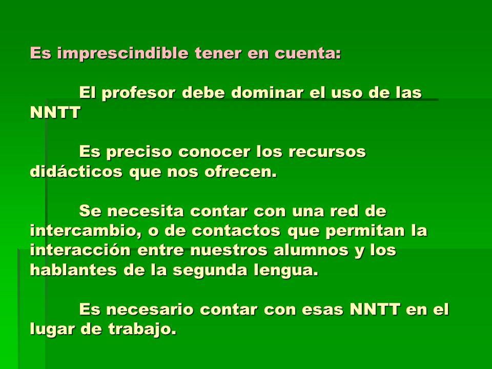 Es imprescindible tener en cuenta: El profesor debe dominar el uso de las NNTT Es preciso conocer los recursos didácticos que nos ofrecen. Se necesita