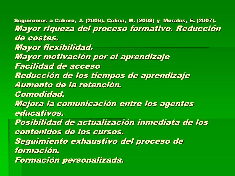Seguiremos a Cabero, J. (2006), Colina, M. (2008) y Morales, E. (2007). Mayor riqueza del proceso formativo. Reducción de costes. Mayor flexibilidad.