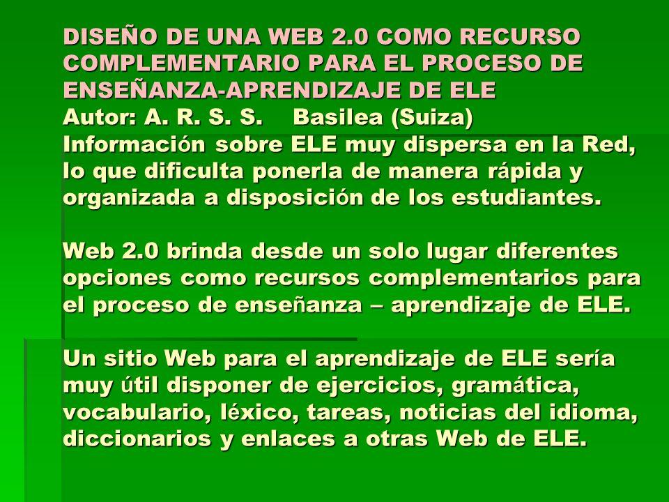 DISEÑO DE UNA WEB 2.0 COMO RECURSO COMPLEMENTARIO PARA EL PROCESO DE ENSEÑANZA-APRENDIZAJE DE ELE Autor: A. R. S. S. Basilea (Suiza) Informaci ó n sob