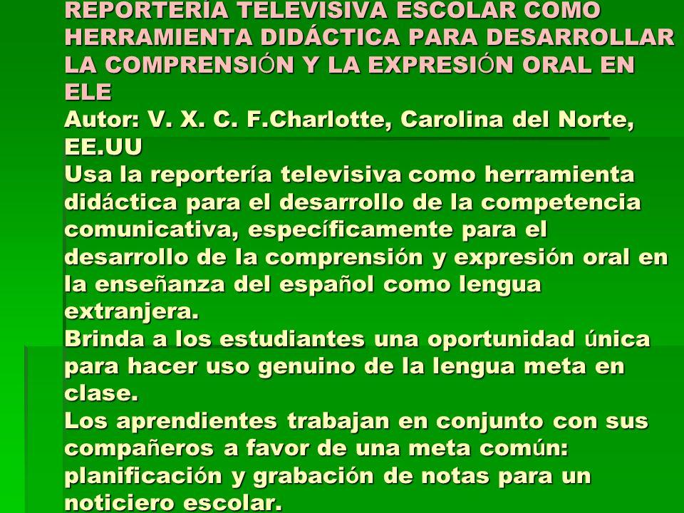 REPORTERÍA TELEVISIVA ESCOLAR COMO HERRAMIENTA DIDÁCTICA PARA DESARROLLAR LA COMPRENSI Ó N Y LA EXPRESI Ó N ORAL EN ELE Autor: V. X. C. F.Charlotte, C