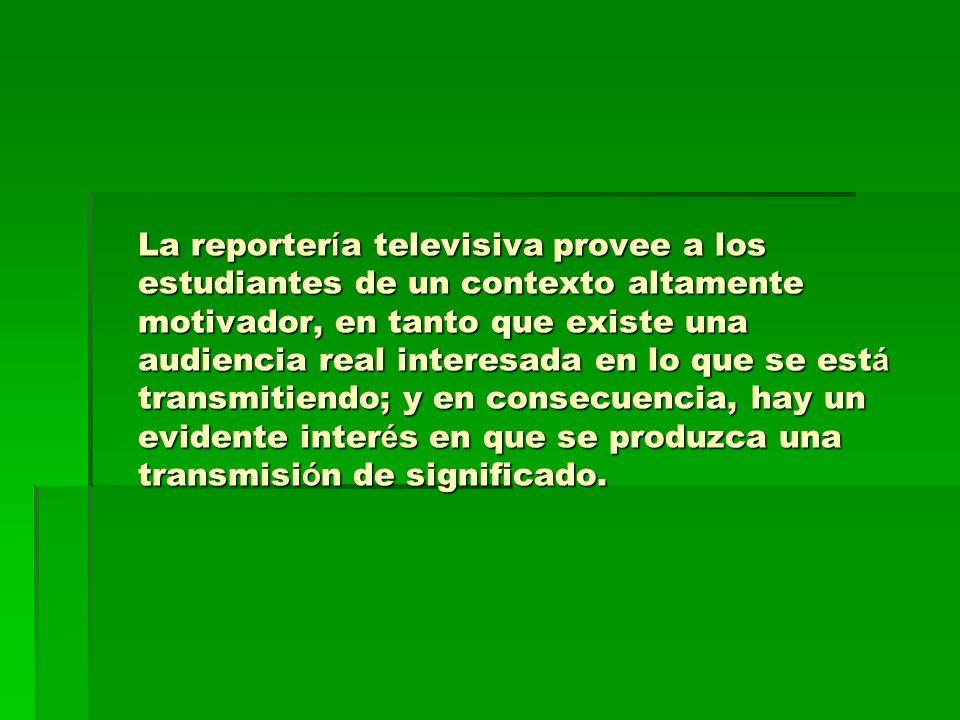 La reporter í a televisiva provee a los estudiantes de un contexto altamente motivador, en tanto que existe una audiencia real interesada en lo que se