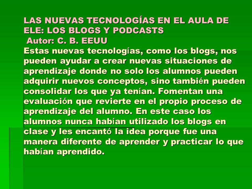 LAS NUEVAS TECNOLOGÍAS EN EL AULA DE ELE: LOS BLOGS Y PODCASTS Autor: C. B. EEUU Estas nuevas tecnolog í as, como los blogs, nos pueden ayudar a crear