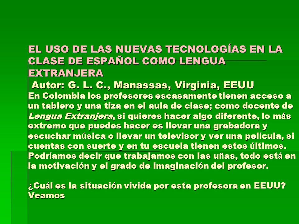 EL USO DE LAS NUEVAS TECNOLOGÍAS EN LA CLASE DE ESPAÑOL COMO LENGUA EXTRANJERA Autor: G. L. C., Manassas, Virginia, EEUU En Colombia los profesores es