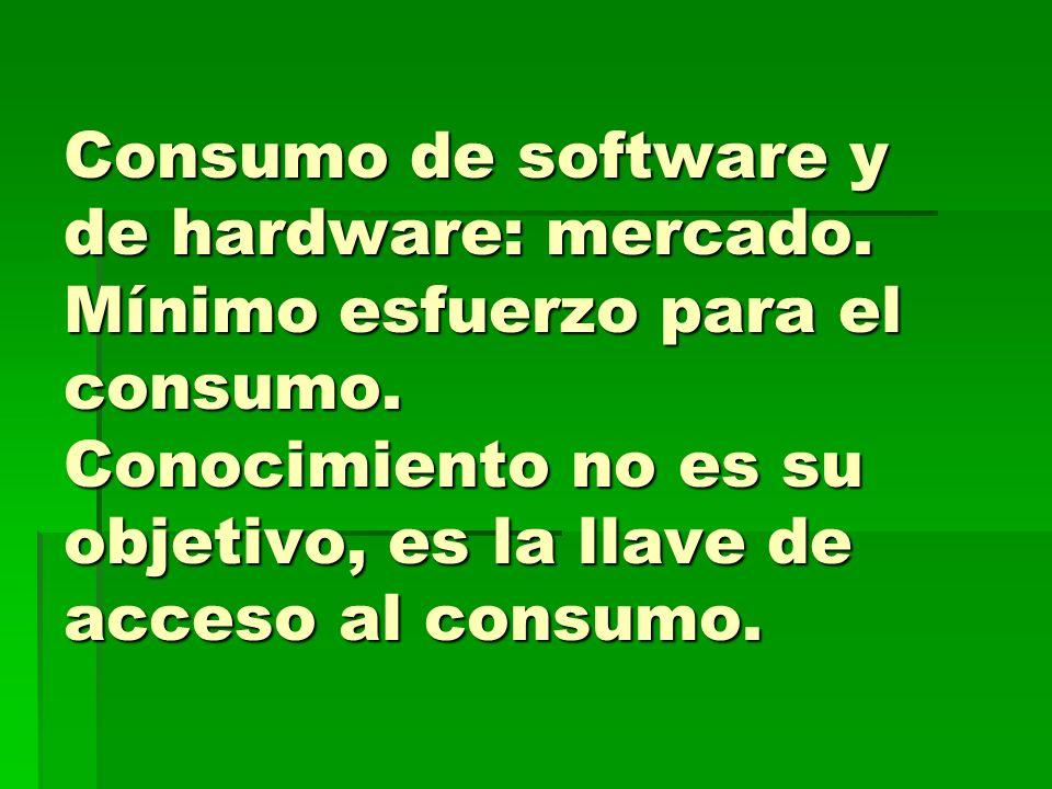 Consumo de software y de hardware: mercado. Mínimo esfuerzo para el consumo. Conocimiento no es su objetivo, es la llave de acceso al consumo.