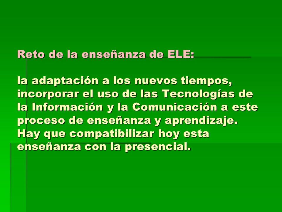 Reto de la enseñanza de ELE: la adaptación a los nuevos tiempos, incorporar el uso de las Tecnologías de la Información y la Comunicación a este proce