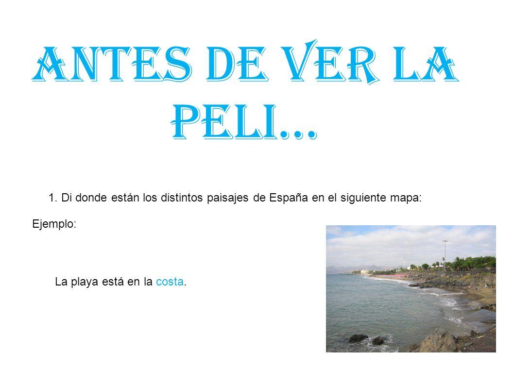 Antes de ver la peli… 1. Di donde están los distintos paisajes de España en el siguiente mapa: Ejemplo: La playa está en la costa.