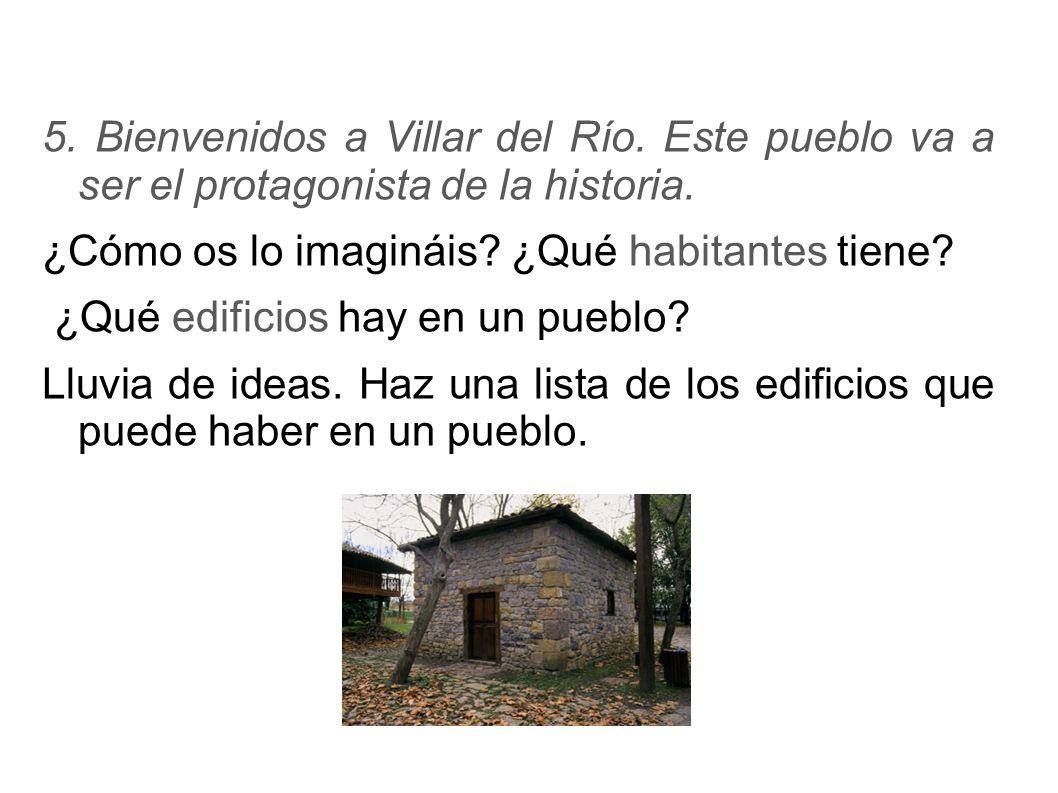 5. Bienvenidos a Villar del Río. Este pueblo va a ser el protagonista de la historia. ¿Cómo os lo imagináis? ¿Qué habitantes tiene? ¿Qué edificios hay