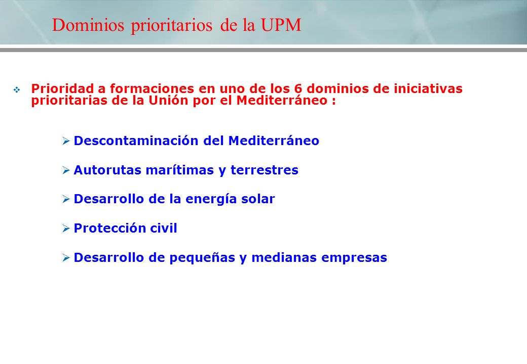 Prioridad a formaciones en uno de los 6 dominios de iniciativas prioritarias de la Unión por el Mediterráneo : Descontaminación del Mediterráneo Autorutas marítimas y terrestres Desarrollo de la energía solar Protección civil Desarrollo de pequeñas y medianas empresas Dominios prioritarios de la UPM