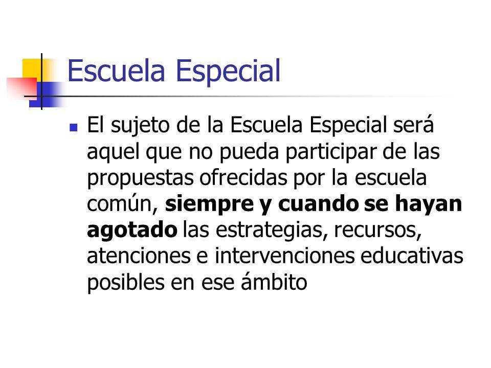 Escuela Especial El sujeto de la Escuela Especial será aquel que no pueda participar de las propuestas ofrecidas por la escuela común, siempre y cuand