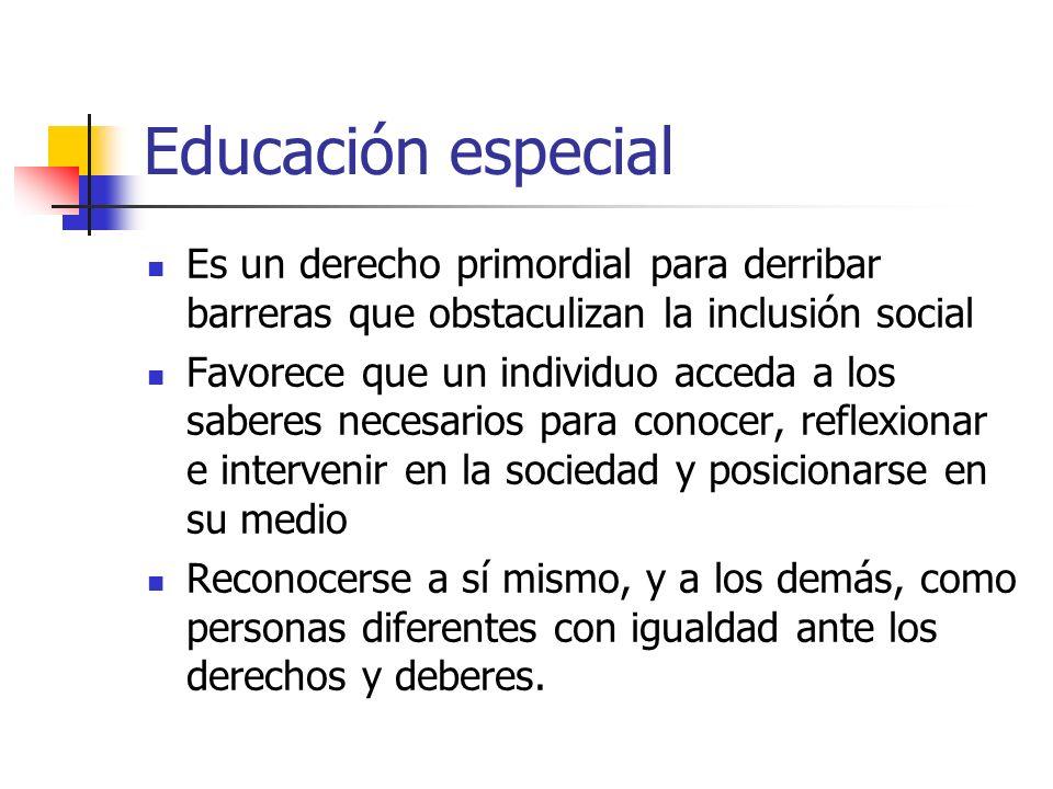 Educación especial Es un derecho primordial para derribar barreras que obstaculizan la inclusión social Favorece que un individuo acceda a los saberes