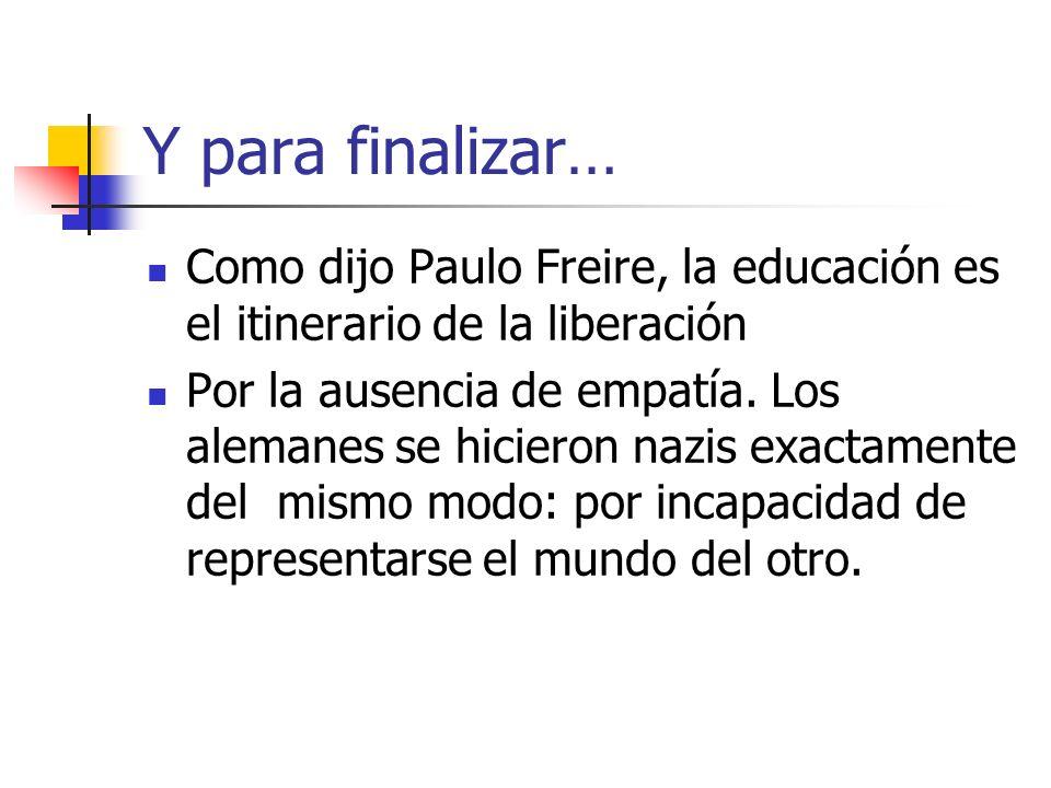 Y para finalizar… Como dijo Paulo Freire, la educación es el itinerario de la liberación Por la ausencia de empatía. Los alemanes se hicieron nazis ex