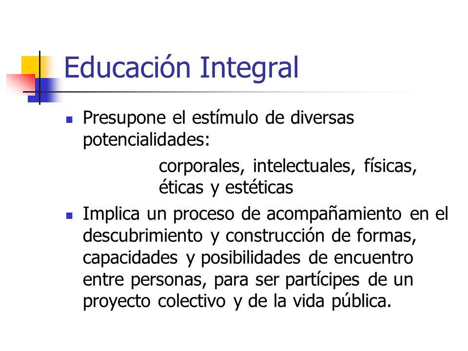 Educación Integral Presupone el estímulo de diversas potencialidades: corporales, intelectuales, físicas, éticas y estéticas Implica un proceso de aco