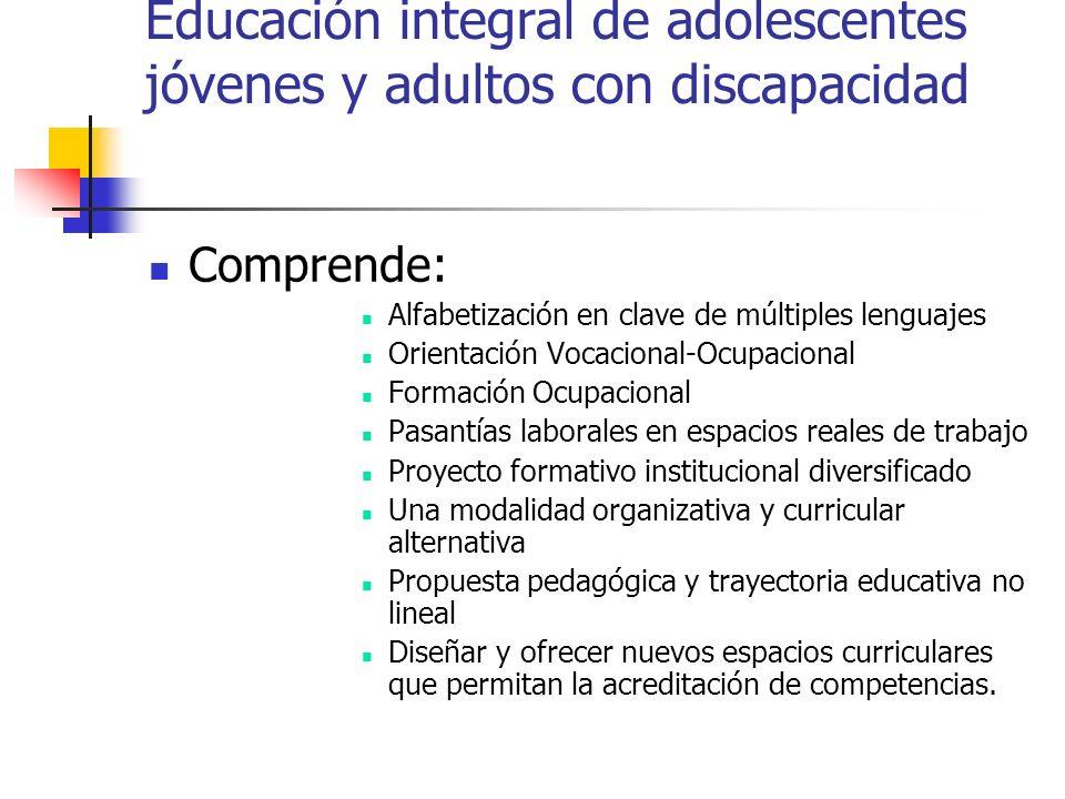 Educación integral de adolescentes jóvenes y adultos con discapacidad Comprende: Alfabetización en clave de múltiples lenguajes Orientación Vocacional