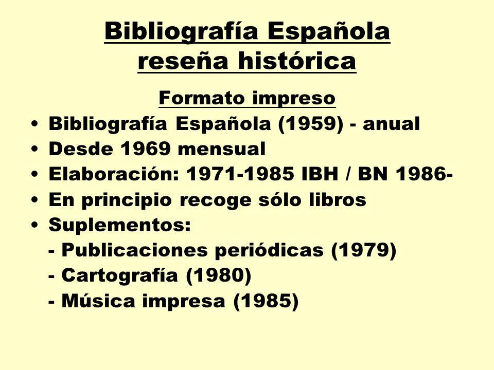 Bibliografía Española reseña histórica Formato impreso Bibliografía Española (1959) - anual Desde 1969 mensual Elaboración: 1971-1985 IBH / BN 1986- E