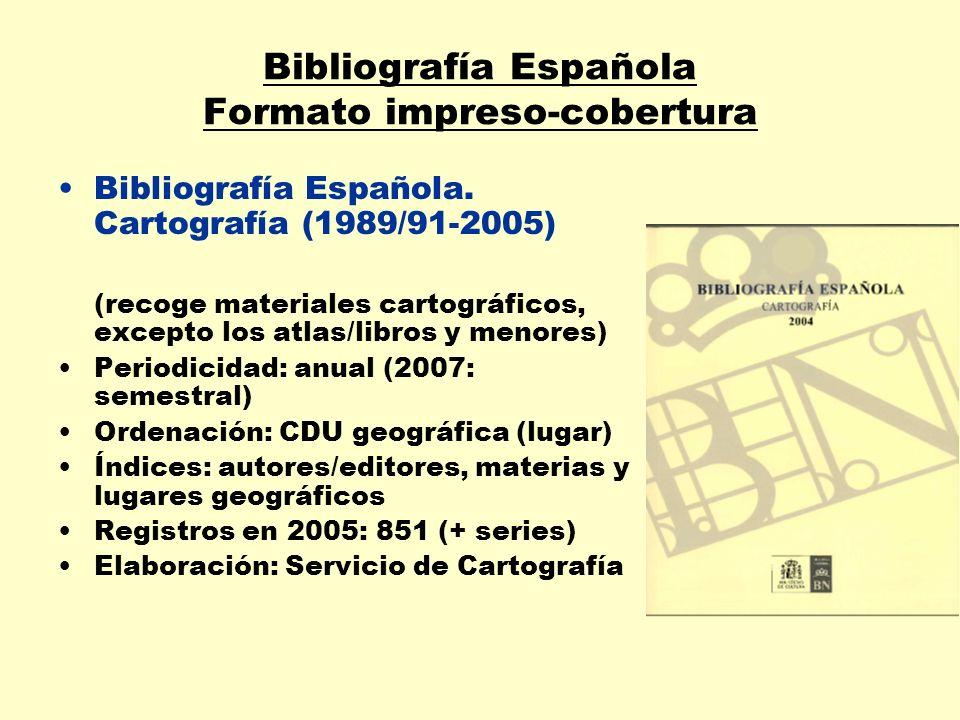 Bibliografía Española Formato impreso-cobertura Bibliografía Española. Cartografía (1989/91-2005) (recoge materiales cartográficos, excepto los atlas/