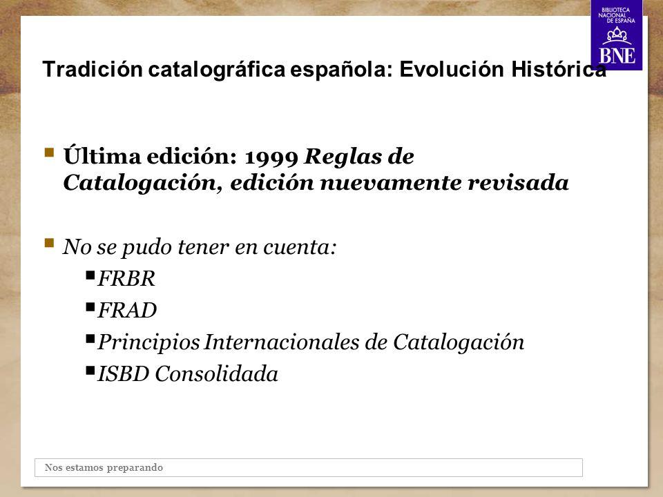 Nos estamos preparando Tradición catalográfica española: Evolución Histórica Última edición: 1999 Reglas de Catalogación, edición nuevamente revisada No se pudo tener en cuenta: FRBR FRAD Principios Internacionales de Catalogación ISBD Consolidada