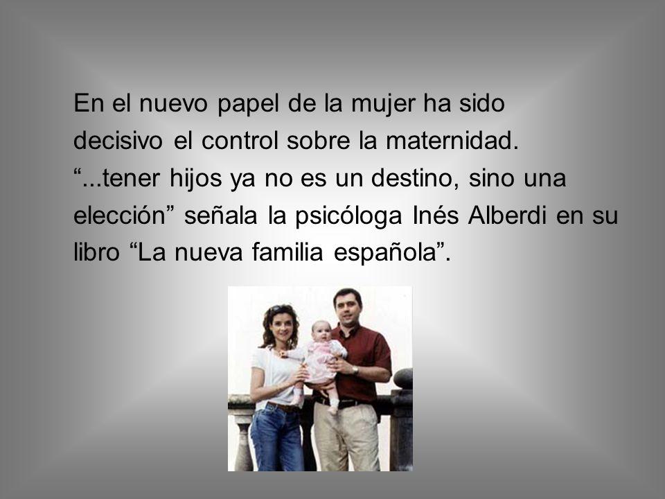 En el nuevo papel de la mujer ha sido decisivo el control sobre la maternidad....tener hijos ya no es un destino, sino una elección señala la psicóloga Inés Alberdi en su libro La nueva familia española.