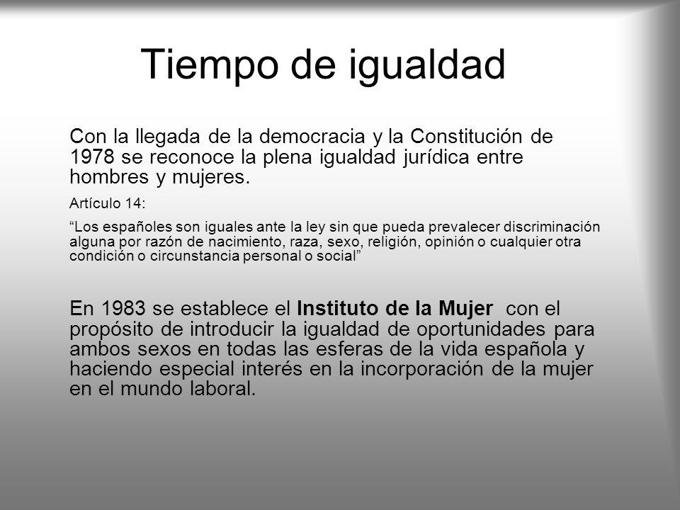 Tiempo de igualdad Con la llegada de la democracia y la Constitución de 1978 se reconoce la plena igualdad jurídica entre hombres y mujeres.