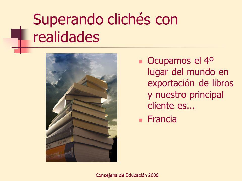 Consejería de Educación 2008 Superando clichés con realidades Ocupamos el 4º lugar del mundo en exportación de libros y nuestro principal cliente es..
