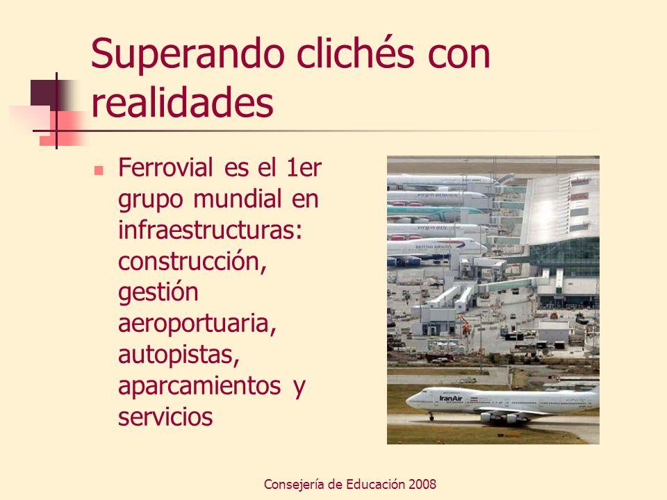 Consejería de Educación 2008 Superando clichés con realidades Ferrovial es el 1er grupo mundial en infraestructuras: construcción, gestión aeroportuar