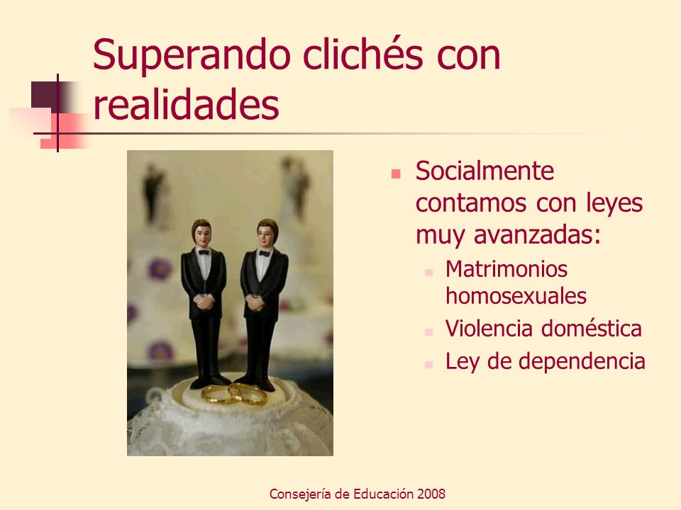 Consejería de Educación 2008 Superando clichés con realidades Socialmente contamos con leyes muy avanzadas: Matrimonios homosexuales Violencia domésti