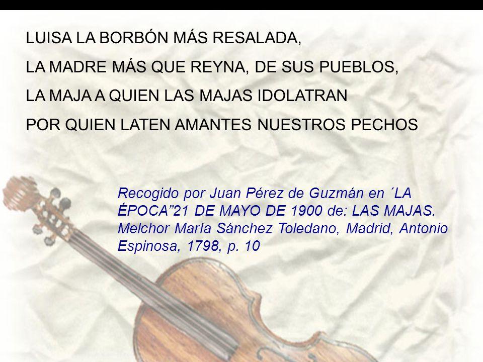 LUISA LA BORBÓN MÁS RESALADA, LA MADRE MÁS QUE REYNA, DE SUS PUEBLOS, LA MAJA A QUIEN LAS MAJAS IDOLATRAN POR QUIEN LATEN AMANTES NUESTROS PECHOS Recogido por Juan Pérez de Guzmán en ´LA ÉPOCA21 DE MAYO DE 1900 de: LAS MAJAS.
