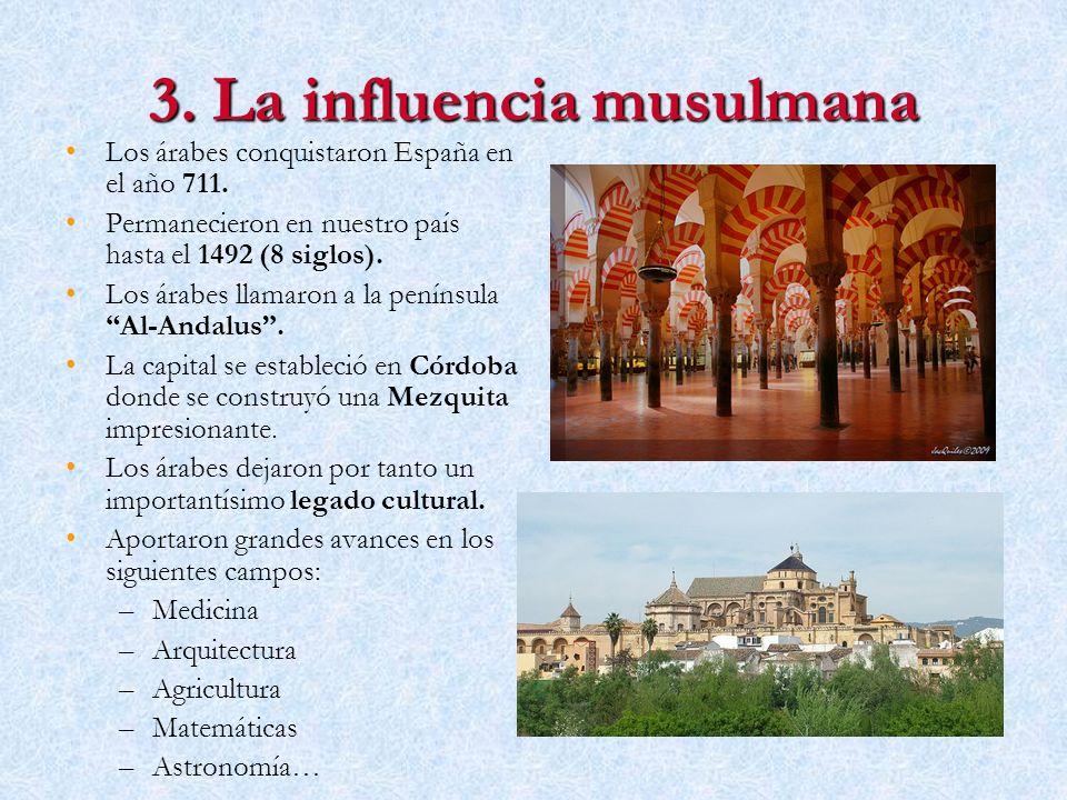 3. La influencia musulmana Los árabes conquistaron España en el año 711. Permanecieron en nuestro país hasta el 1492 (8 siglos). Los árabes llamaron a
