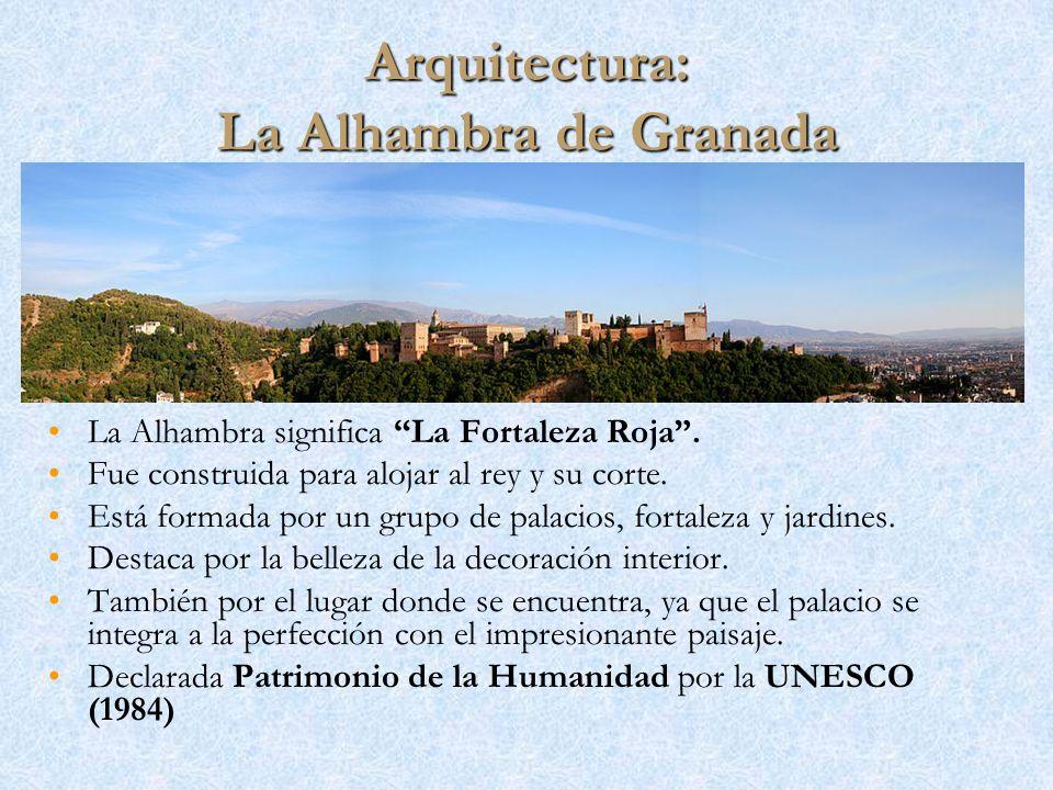 Arquitectura: La Alhambra de Granada La Alhambra significa La Fortaleza Roja. Fue construida para alojar al rey y su corte. Está formada por un grupo