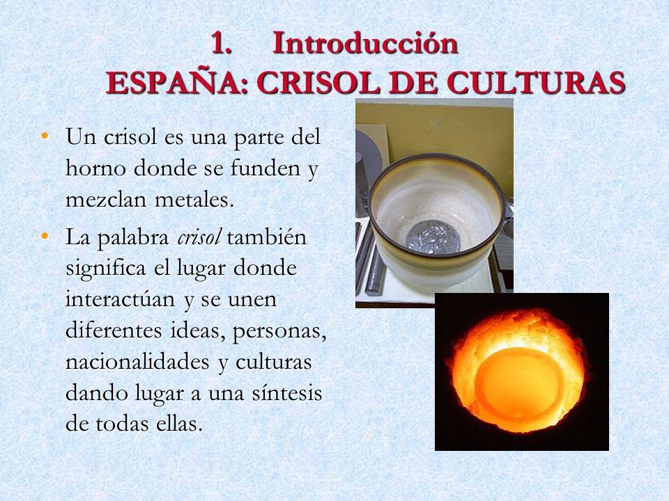 1.Introducción ESPAÑA: CRISOL DE CULTURAS Un crisol es una parte del horno donde se funden y mezclan metales.Un crisol es una parte del horno donde se