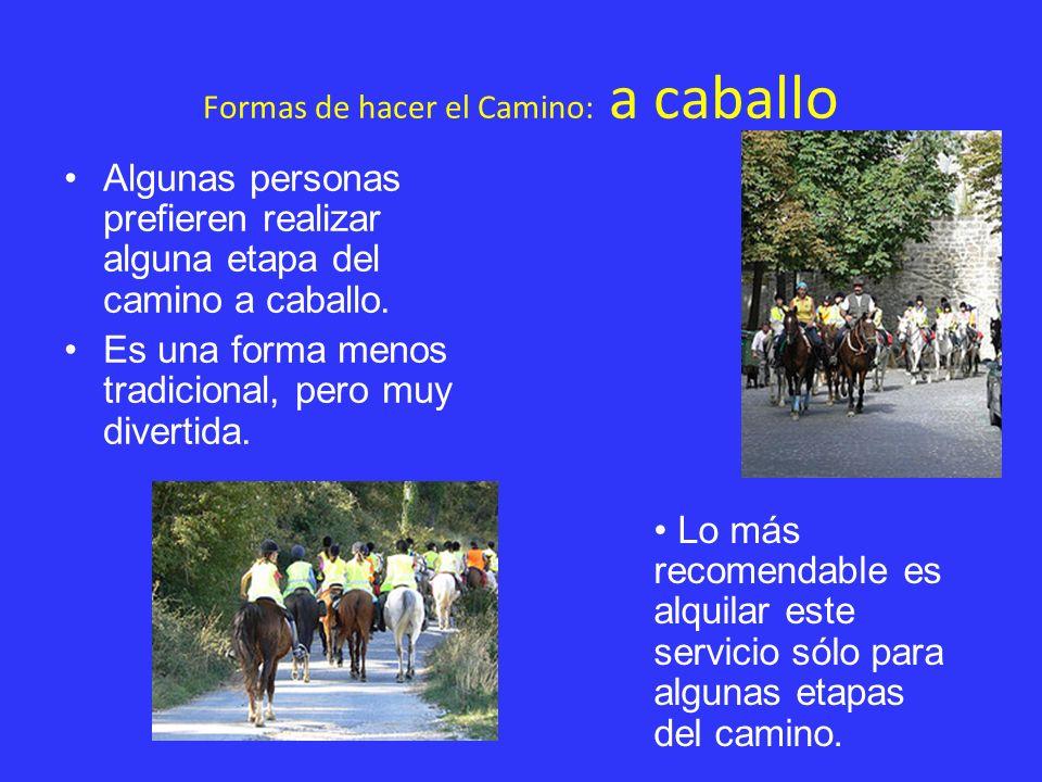 Formas de hacer el Camino: a caballo Algunas personas prefieren realizar alguna etapa del camino a caballo. Es una forma menos tradicional, pero muy d