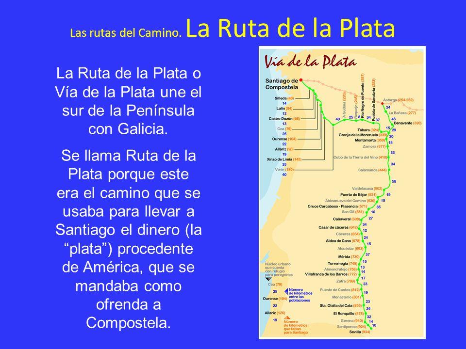 Las rutas del Camino. La Ruta de la Plata La Ruta de la Plata o Vía de la Plata une el sur de la Península con Galicia. Se llama Ruta de la Plata porq