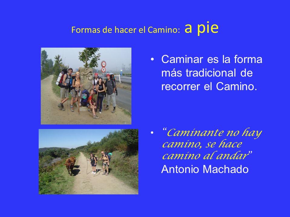 Formas de hacer el Camino: a pie Caminar es la forma más tradicional de recorrer el Camino. Caminante no hay camino, se hace camino al andar Antonio M