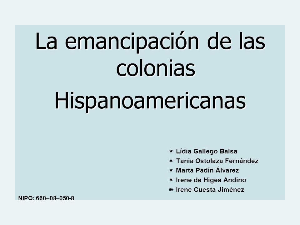 La emancipación de las colonias Hispanoamericanas Lídia Gallego Balsa Tania Ostolaza Fernández Marta Padín Álvarez Irene de Higes Andino Irene Cuesta