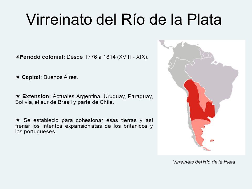 Virreinato del Río de la Plata Periodo colonial: Desde 1776 a 1814 (XVIII - XIX). Capital: Buenos Aires. Extensión: Actuales Argentina, Uruguay, Parag