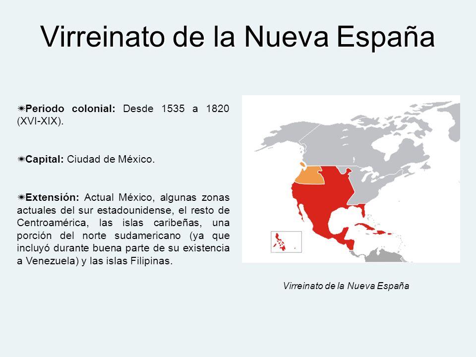 Virreinato de la Nueva España Periodo colonial: Desde 1535 a 1820 (XVI-XIX). Capital: Ciudad de México. Extensión: Actual México, algunas zonas actual