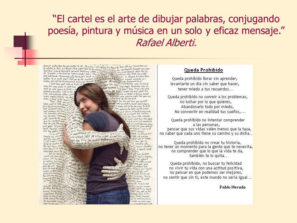 El cartel es el arte de dibujar palabras, conjugando poesía, pintura y música en un solo y eficaz mensaje. Rafael Alberti.