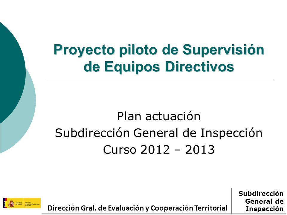 Proyecto piloto de Supervisión de Equipos Directivos Plan actuación Subdirección General de Inspección Curso 2012 – 2013 Dirección Gral. de Evaluación