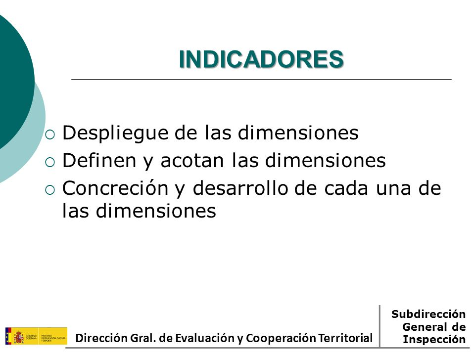 INDICADORES Despliegue de las dimensiones Definen y acotan las dimensiones Concreción y desarrollo de cada una de las dimensiones Dirección Gral. de E