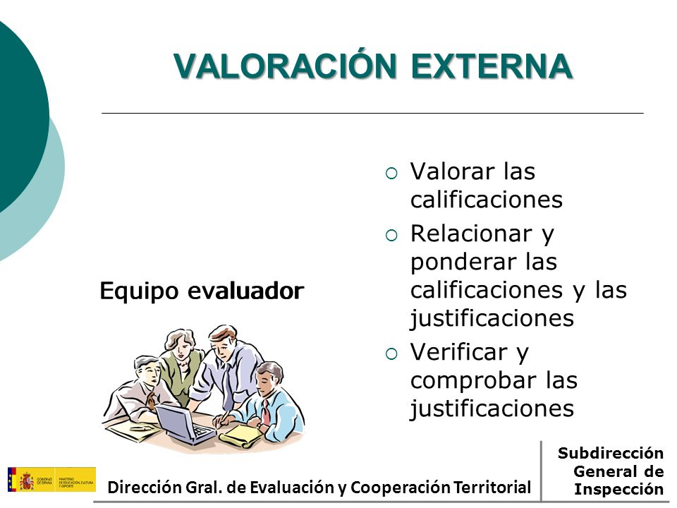 VALORACIÓN EXTERNA Equipo evaluador Valorar las calificaciones Relacionar y ponderar las calificaciones y las justificaciones Verificar y comprobar las justificaciones Dirección Gral.