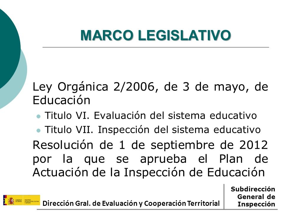 MARCO LEGISLATIVO Ley Orgánica 2/2006, de 3 de mayo, de Educación Titulo VI. Evaluación del sistema educativo Titulo VII. Inspección del sistema educa