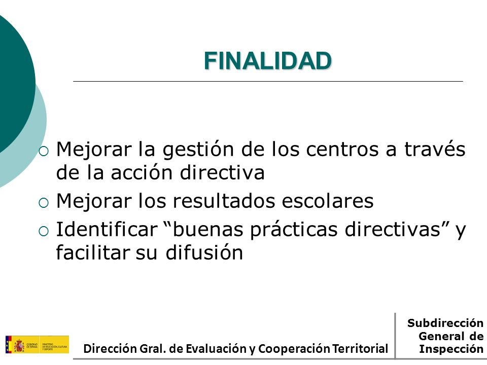 FINALIDAD Mejorar la gestión de los centros a través de la acción directiva Mejorar los resultados escolares Identificar buenas prácticas directivas y