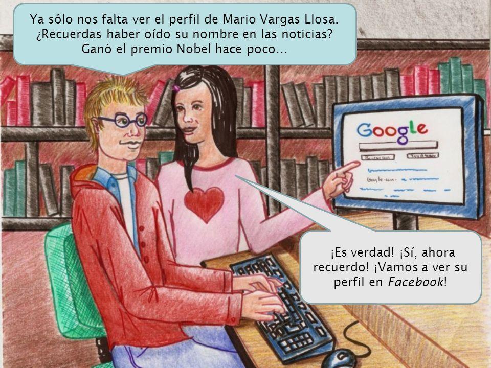 ¡Es verdad! ¡Sí, ahora recuerdo! ¡Vamos a ver su perfil en Facebook! Ya sólo nos falta ver el perfil de Mario Vargas Llosa. ¿Recuerdas haber oído su n